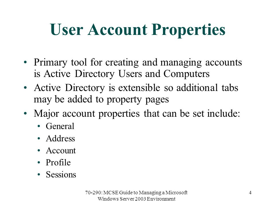 70-290: MCSE Guide to Managing a Microsoft Windows Server 2003 Environment 4 User Account Properties Primary tool for creating and managing accounts is Active Directory Users and Computers Active Directory is extensible so additional tabs may be added to property pages Major account properties that can be set include: General Address Account Profile Sessions