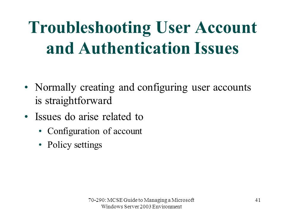 70-290: MCSE Guide to Managing a Microsoft Windows Server 2003 Environment 41 Troubleshooting User Account and Authentication Issues Normally creating and configuring user accounts is straightforward Issues do arise related to Configuration of account Policy settings