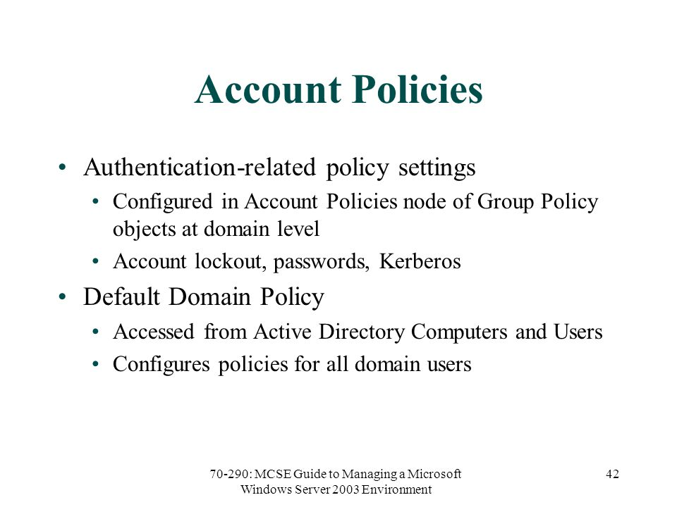 70-290: MCSE Guide to Managing a Microsoft Windows Server 2003 Environment 42 Account Policies Authentication-related policy settings Configured in Account Policies node of Group Policy objects at domain level Account lockout, passwords, Kerberos Default Domain Policy Accessed from Active Directory Computers and Users Configures policies for all domain users