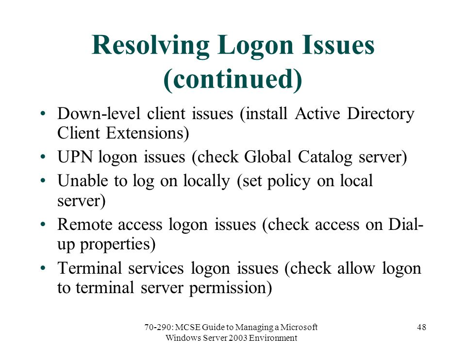 70-290: MCSE Guide to Managing a Microsoft Windows Server 2003 Environment 48 Resolving Logon Issues (continued) Down-level client issues (install Active Directory Client Extensions) UPN logon issues (check Global Catalog server) Unable to log on locally (set policy on local server) Remote access logon issues (check access on Dial- up properties) Terminal services logon issues (check allow logon to terminal server permission)