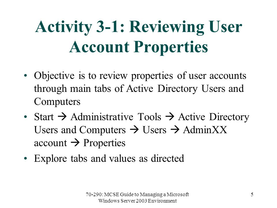 70-290: MCSE Guide to Managing a Microsoft Windows Server 2003 Environment 5 Activity 3-1: Reviewing User Account Properties Objective is to review properties of user accounts through main tabs of Active Directory Users and Computers Start  Administrative Tools  Active Directory Users and Computers  Users  AdminXX account  Properties Explore tabs and values as directed