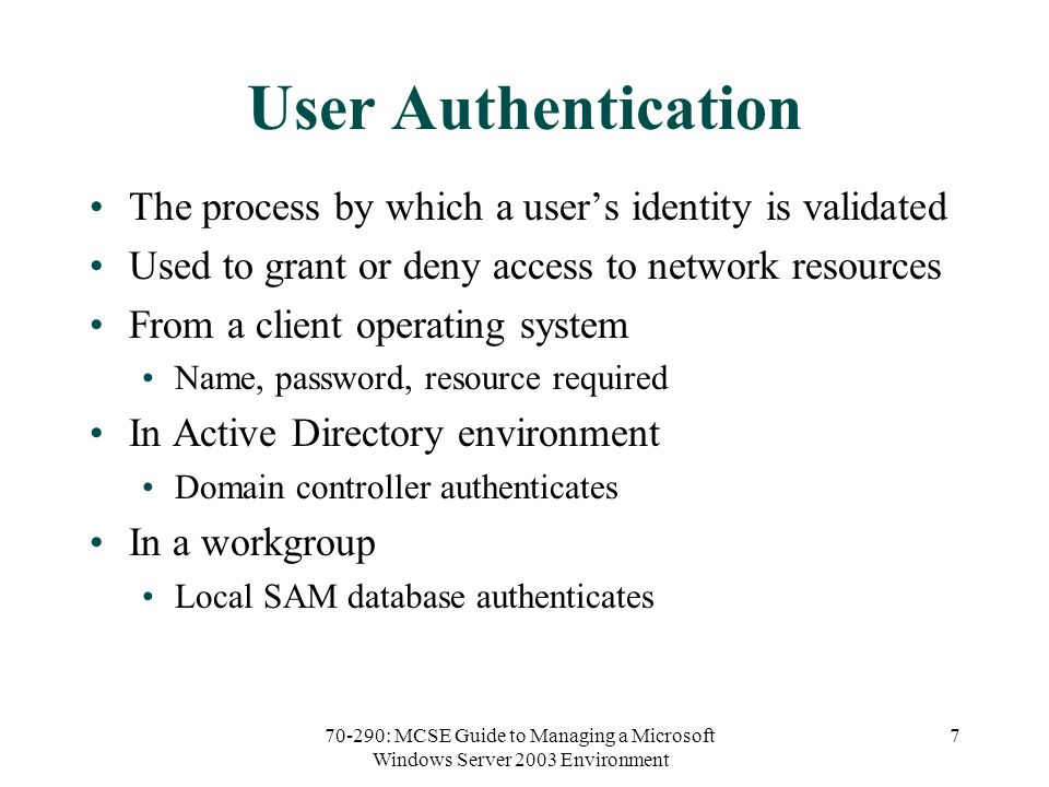 70-290: MCSE Guide to Managing a Microsoft Windows Server 2003 Environment 7 User Authentication The process by which a user's identity is validated Used to grant or deny access to network resources From a client operating system Name, password, resource required In Active Directory environment Domain controller authenticates In a workgroup Local SAM database authenticates