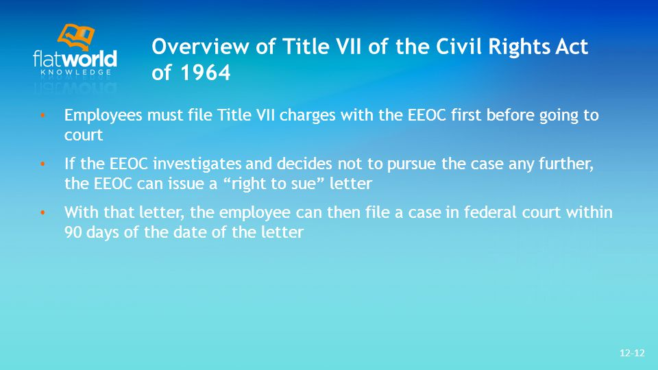 Overview of Title VII of the Civil Rights Act of 1964 Employees must file Title VII charges with the EEOC first before going to court If the EEOC investigates and decides not to pursue the case any further, the EEOC can issue a right to sue letter With that letter, the employee can then file a case in federal court within 90 days of the date of the letter 12-12