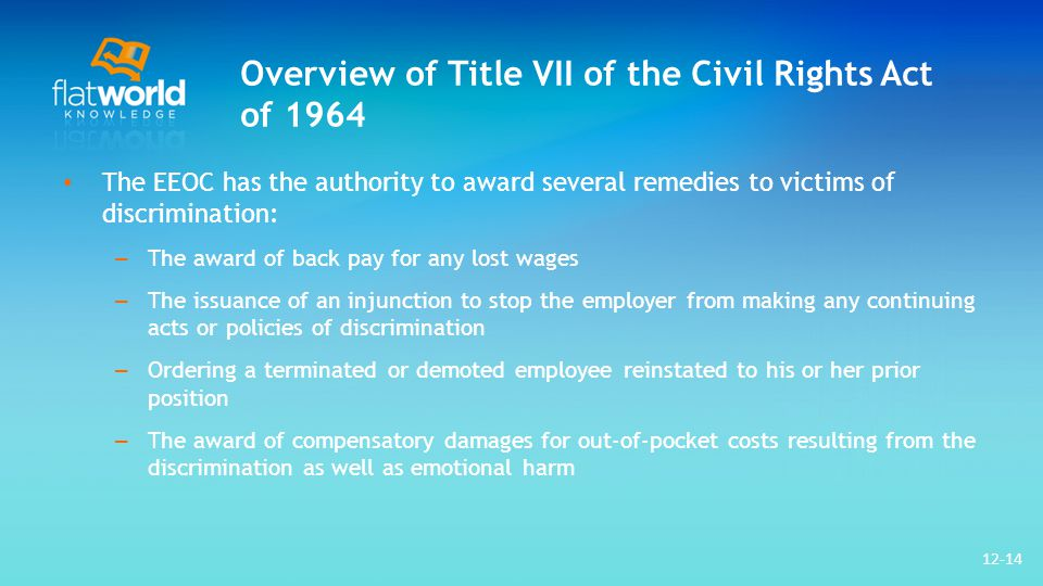 Overview of Title VII of the Civil Rights Act of 1964 The EEOC has the authority to award several remedies to victims of discrimination: – The award of back pay for any lost wages – The issuance of an injunction to stop the employer from making any continuing acts or policies of discrimination – Ordering a terminated or demoted employee reinstated to his or her prior position – The award of compensatory damages for out-of-pocket costs resulting from the discrimination as well as emotional harm 12-14