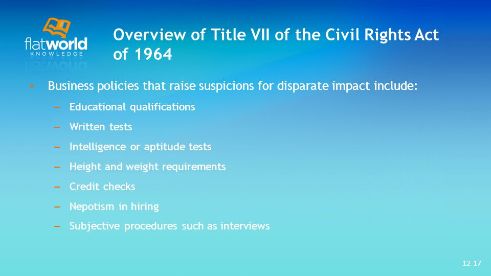Overview of Title VII of the Civil Rights Act of 1964 Business policies that raise suspicions for disparate impact include: – Educational qualifications – Written tests – Intelligence or aptitude tests – Height and weight requirements – Credit checks – Nepotism in hiring – Subjective procedures such as interviews 12-17