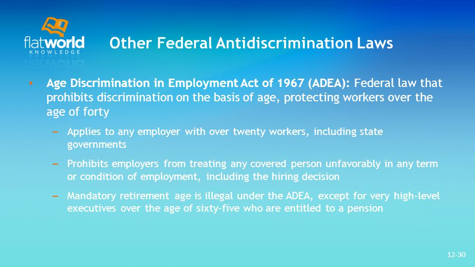Other Federal Antidiscrimination Laws Age Discrimination in Employment Act of 1967 (ADEA): Federal law that prohibits discrimination on the basis of age, protecting workers over the age of forty – Applies to any employer with over twenty workers, including state governments – Prohibits employers from treating any covered person unfavorably in any term or condition of employment, including the hiring decision – Mandatory retirement age is illegal under the ADEA, except for very high-level executives over the age of sixty-five who are entitled to a pension 12-30