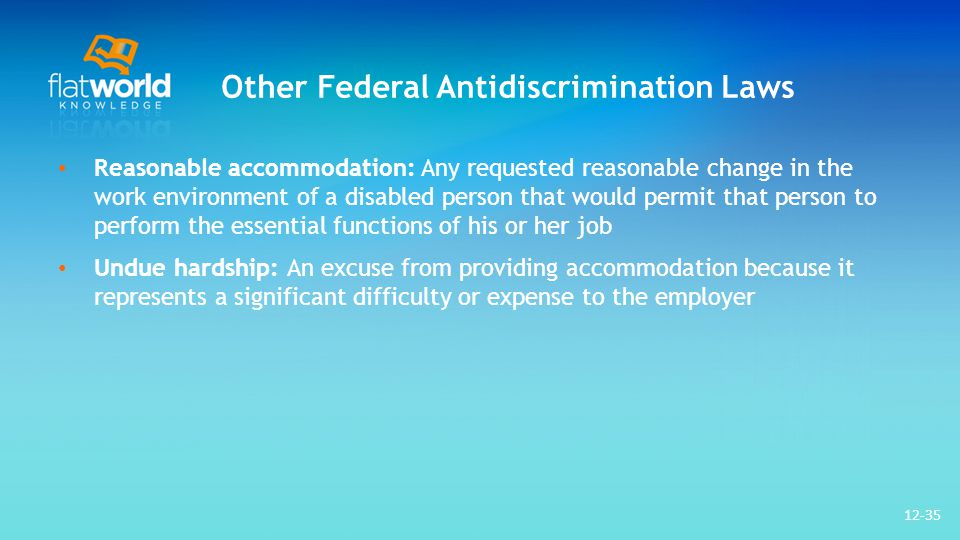 Other Federal Antidiscrimination Laws Reasonable accommodation: Any requested reasonable change in the work environment of a disabled person that would permit that person to perform the essential functions of his or her job Undue hardship: An excuse from providing accommodation because it represents a significant difficulty or expense to the employer 12-35