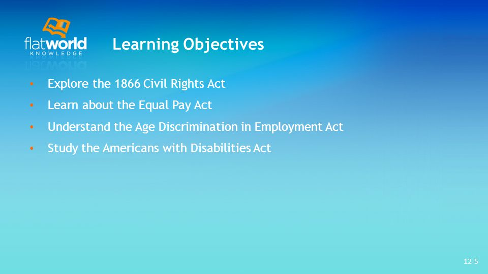 Learning Objectives Explore the 1866 Civil Rights Act Learn about the Equal Pay Act Understand the Age Discrimination in Employment Act Study the Americans with Disabilities Act 12-5