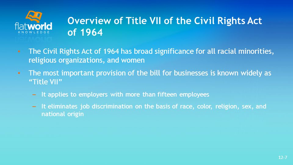Overview of Title VII of the Civil Rights Act of 1964 The Civil Rights Act of 1964 has broad significance for all racial minorities, religious organizations, and women The most important provision of the bill for businesses is known widely as Title VII – It applies to employers with more than fifteen employees – It eliminates job discrimination on the basis of race, color, religion, sex, and national origin 12-7
