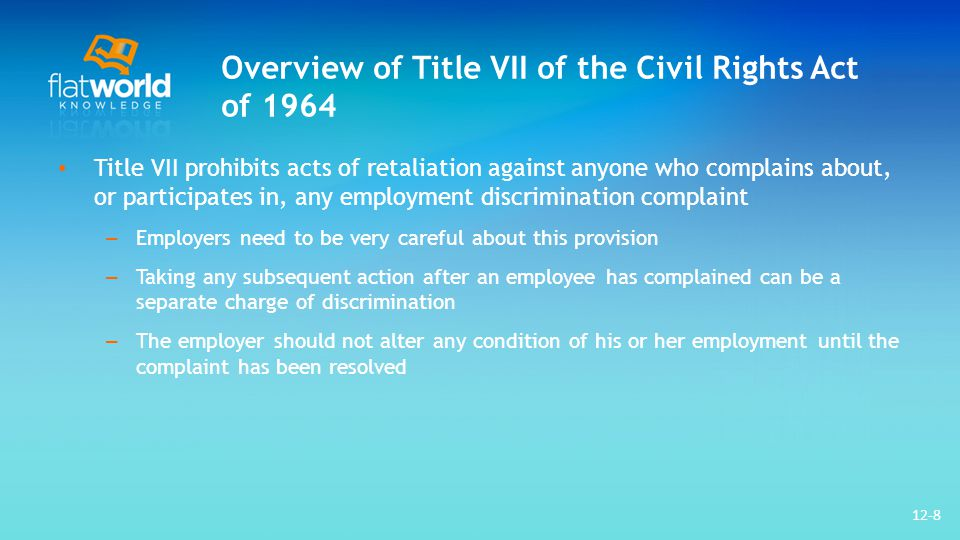 Overview of Title VII of the Civil Rights Act of 1964 Title VII prohibits acts of retaliation against anyone who complains about, or participates in, any employment discrimination complaint – Employers need to be very careful about this provision – Taking any subsequent action after an employee has complained can be a separate charge of discrimination – The employer should not alter any condition of his or her employment until the complaint has been resolved 12-8
