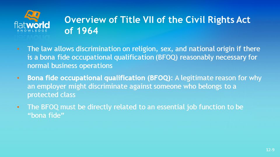 Overview of Title VII of the Civil Rights Act of 1964 The law allows discrimination on religion, sex, and national origin if there is a bona fide occupational qualification (BFOQ) reasonably necessary for normal business operations Bona fide occupational qualification (BFOQ): A legitimate reason for why an employer might discriminate against someone who belongs to a protected class The BFOQ must be directly related to an essential job function to be bona fide 12-9