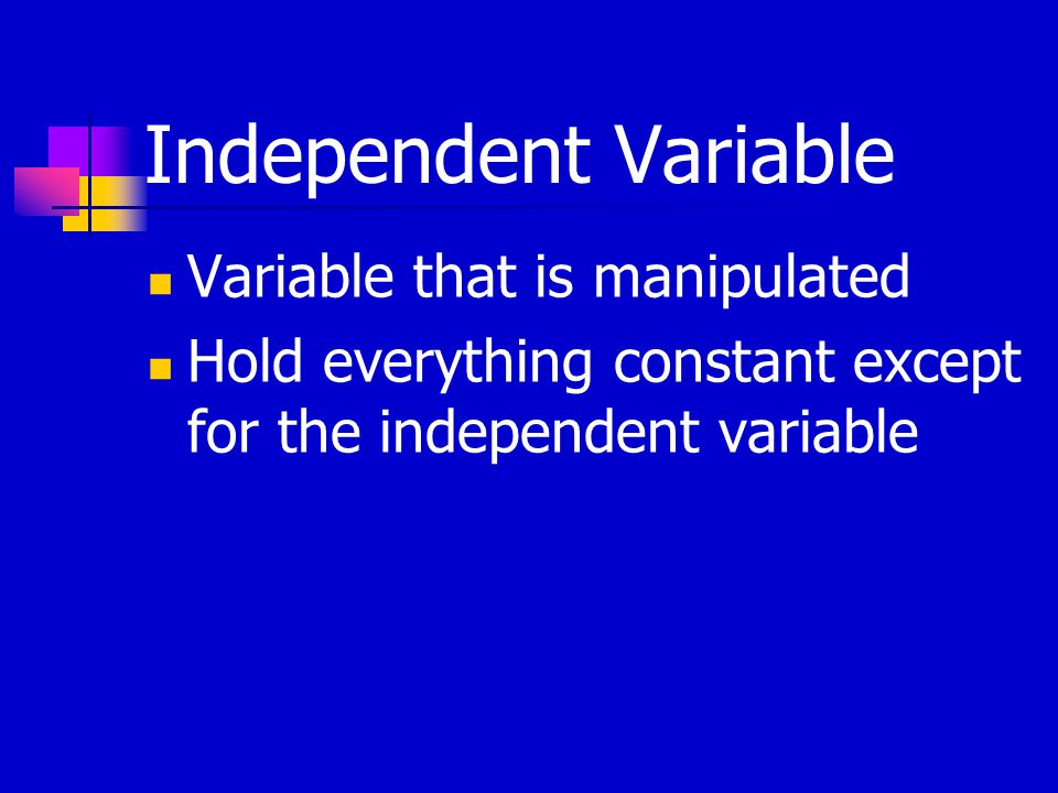 Independent Variable Variable that is manipulated Hold everything constant except for the independent variable