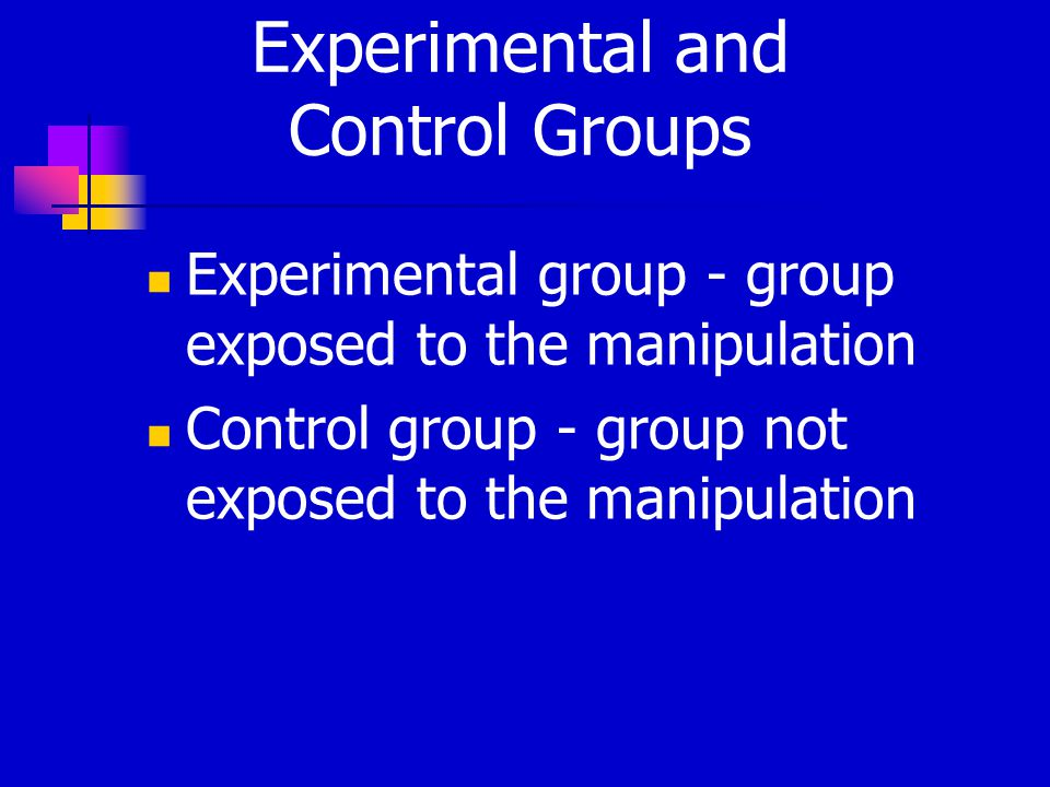 Experimental and Control Groups Experimental group - group exposed to the manipulation Control group - group not exposed to the manipulation
