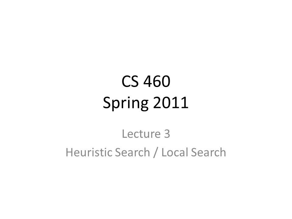 CS 460 Spring 2011 Lecture 3 Heuristic Search / Local Search
