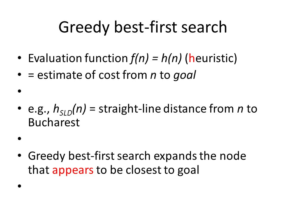 Greedy best-first search Evaluation function f(n) = h(n) (heuristic) = estimate of cost from n to goal e.g., h SLD (n) = straight-line distance from n to Bucharest Greedy best-first search expands the node that appears to be closest to goal