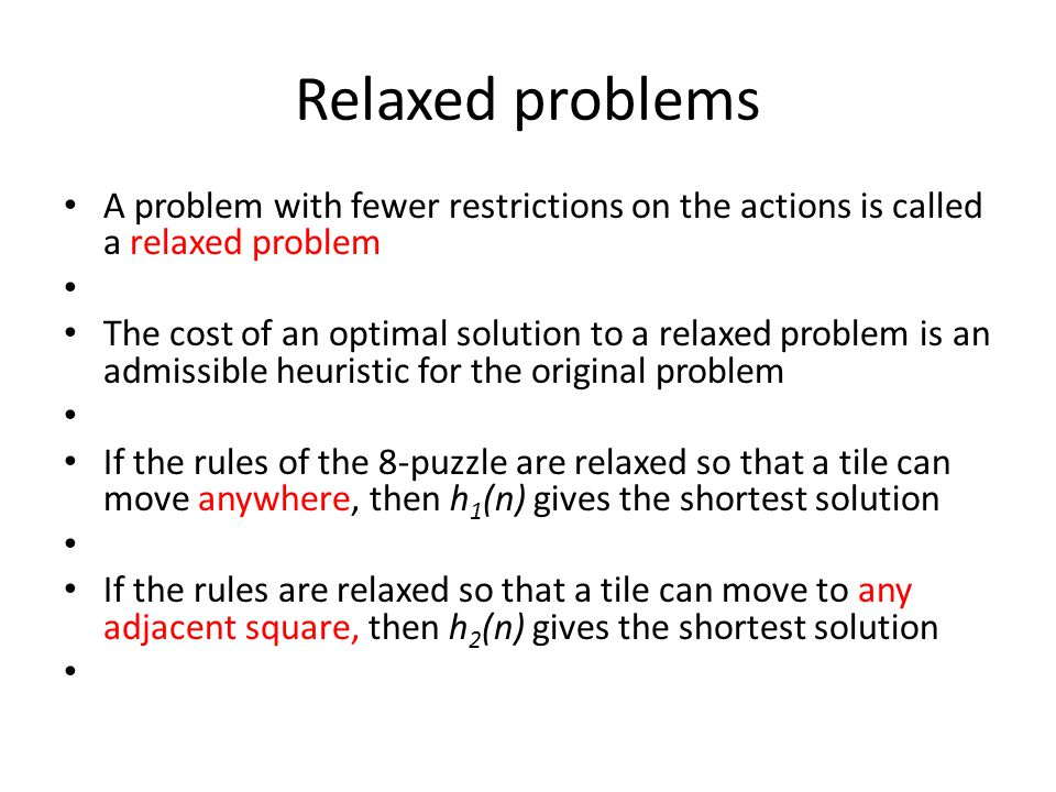 Relaxed problems A problem with fewer restrictions on the actions is called a relaxed problem The cost of an optimal solution to a relaxed problem is an admissible heuristic for the original problem If the rules of the 8-puzzle are relaxed so that a tile can move anywhere, then h 1 (n) gives the shortest solution If the rules are relaxed so that a tile can move to any adjacent square, then h 2 (n) gives the shortest solution