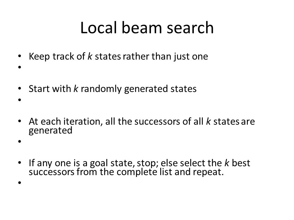 Local beam search Keep track of k states rather than just one Start with k randomly generated states At each iteration, all the successors of all k states are generated If any one is a goal state, stop; else select the k best successors from the complete list and repeat.