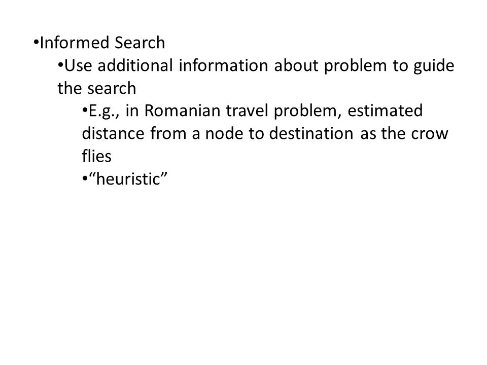 Informed Search Use additional information about problem to guide the search E.g., in Romanian travel problem, estimated distance from a node to destination as the crow flies heuristic