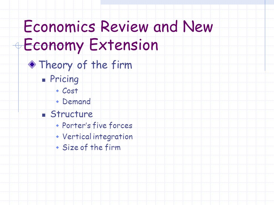 Economics Review and New Economy Extension Theory of the firm Pricing  Cost  Demand Structure  Porter's five forces  Vertical integration  Size of the firm