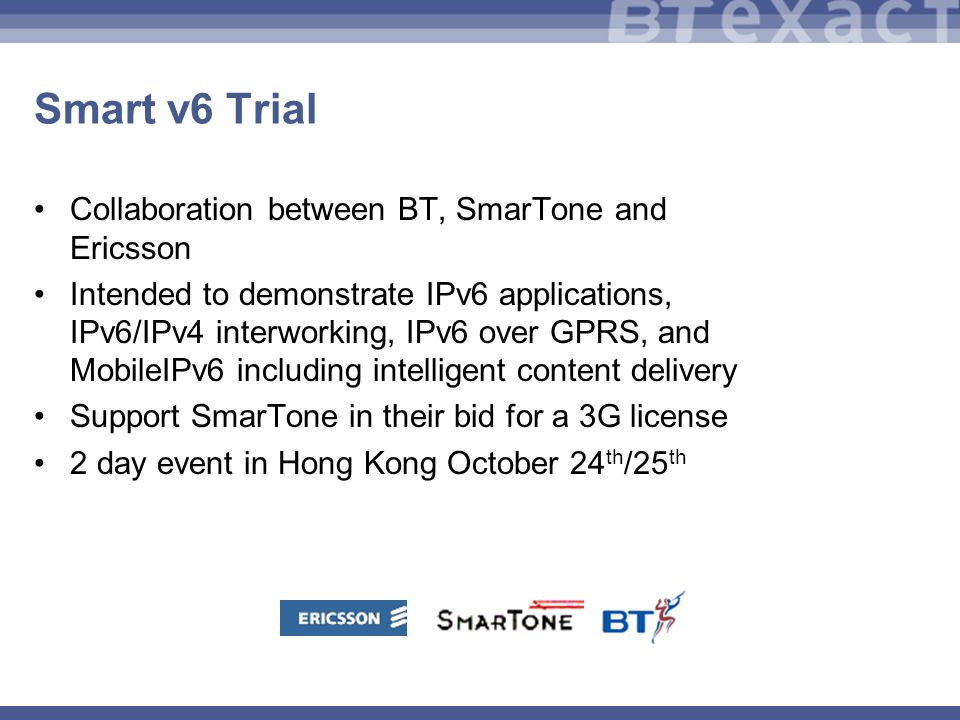 Smart v6 Trial Collaboration between BT, SmarTone and Ericsson Intended to demonstrate IPv6 applications, IPv6/IPv4 interworking, IPv6 over GPRS, and MobileIPv6 including intelligent content delivery Support SmarTone in their bid for a 3G license 2 day event in Hong Kong October 24 th /25 th