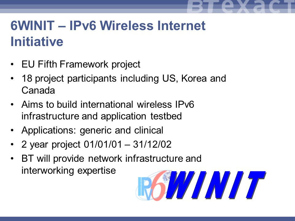 6WINIT – IPv6 Wireless Internet Initiative EU Fifth Framework project 18 project participants including US, Korea and Canada Aims to build international wireless IPv6 infrastructure and application testbed Applications: generic and clinical 2 year project 01/01/01 – 31/12/02 BT will provide network infrastructure and interworking expertise