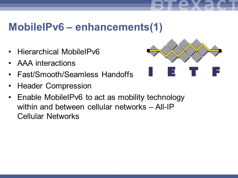 MobileIPv6 – enhancements(1) Hierarchical MobileIPv6 AAA interactions Fast/Smooth/Seamless Handoffs Header Compression Enable MobileIPv6 to act as mobility technology within and between cellular networks – All-IP Cellular Networks