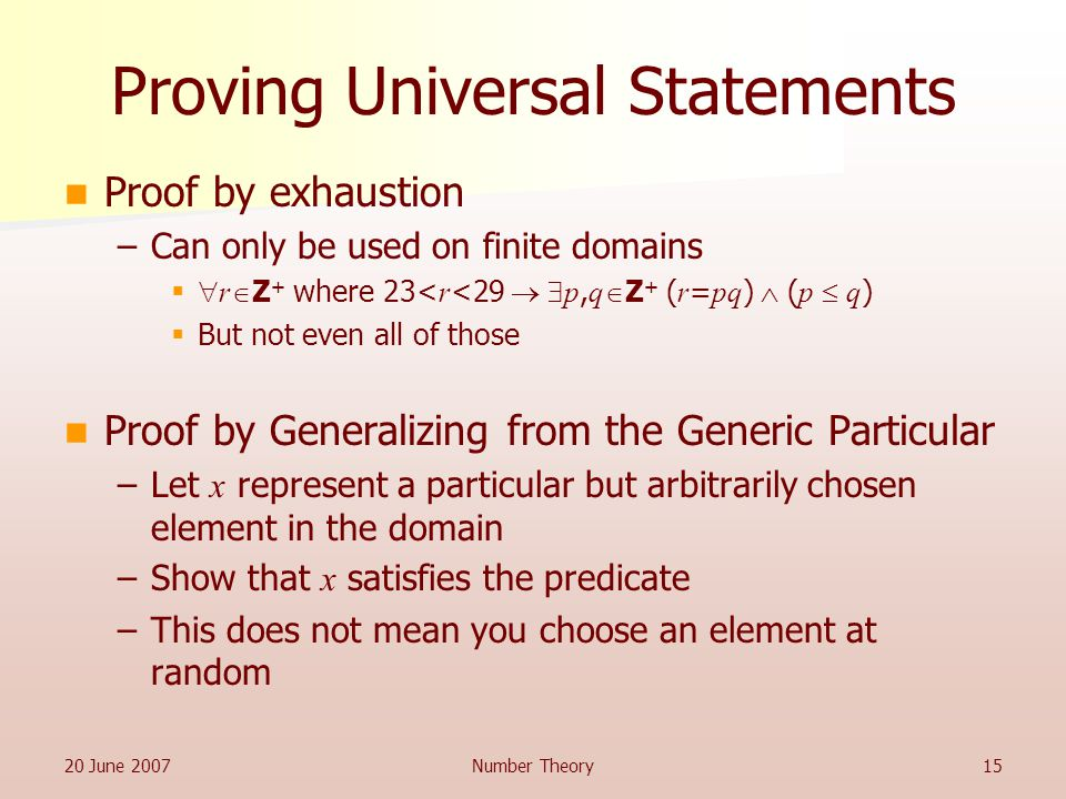 20 June 2007Number Theory15 Proving Universal Statements Proof by exhaustion –Can only be used on finite domains   r  Z + where 23< r <29   p, q  Z + ( r = pq )  ( p  q )  But not even all of those Proof by Generalizing from the Generic Particular –Let x represent a particular but arbitrarily chosen element in the domain –Show that x satisfies the predicate –This does not mean you choose an element at random