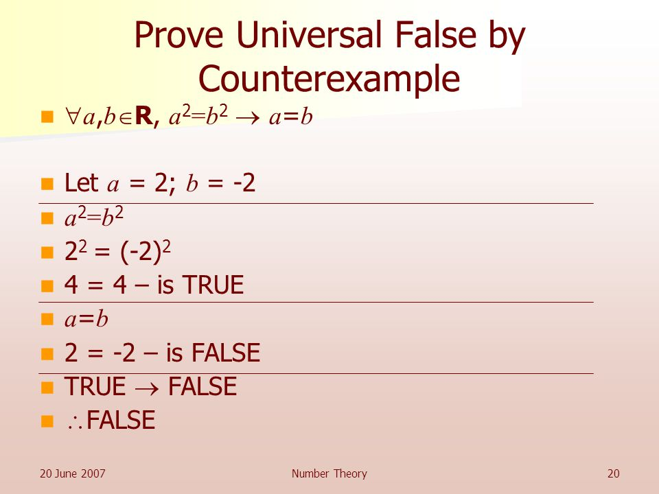 20 June 2007Number Theory20 Prove Universal False by Counterexample  a, b  R, a 2 =b 2  a = b Let a = 2; b = -2 a 2 =b = (-2) 2 4 = 4 – is TRUE a = b 2 = -2 – is FALSE TRUE  FALSE  FALSE