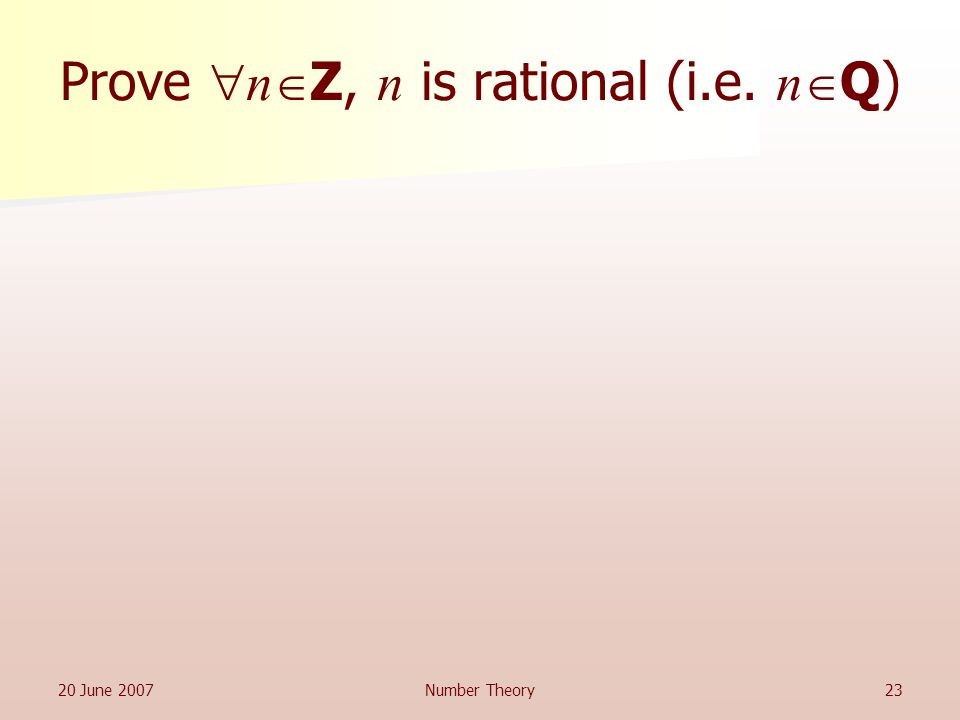 20 June 2007Number Theory23 Prove  n  Z, n is rational (i.e. n  Q)