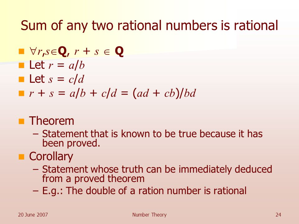 20 June 2007Number Theory24 Sum of any two rational numbers is rational  r, s  Q, r + s  Q Let r = a / b Let s = c / d r + s = a / b + c / d = ( ad + cb )/ bd Theorem –Statement that is known to be true because it has been proved.