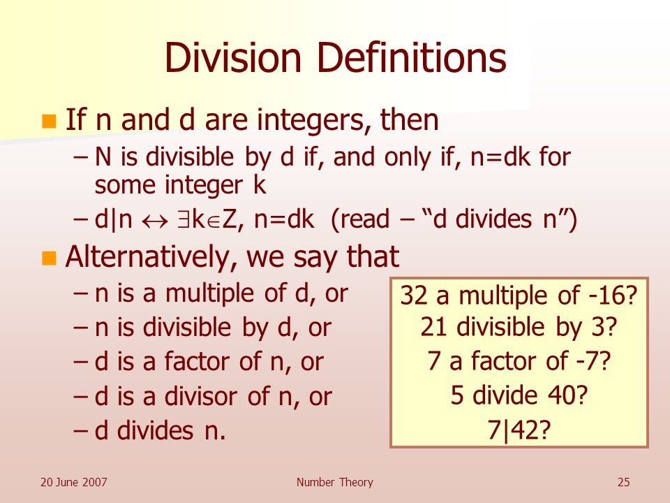 20 June 2007Number Theory25 Division Definitions If n and d are integers, then –N is divisible by d if, and only if, n=dk for some integer k –d|n   k  Z, n=dk (read – d divides n ) Alternatively, we say that –n is a multiple of d, or –n is divisible by d, or –d is a factor of n, or –d is a divisor of n, or –d divides n.