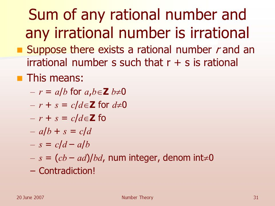 20 June 2007Number Theory31 Sum of any rational number and any irrational number is irrational Suppose there exists a rational number r and an irrational number s such that r + s is rational This means: –r = a / b for a, b  Z b  0 –r + s = c / d  Z for d  0 –r + s = c / d  Z fo –a / b + s = c / d –s = c / d – a / b –s = ( cb – ad )/ bd, num integer, denom int  0 –Contradiction!