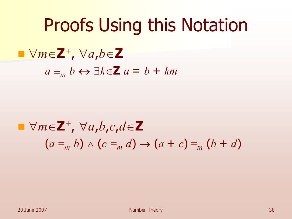 20 June 2007Number Theory38 Proofs Using this Notation  m  Z +,  a, b  Z a  m b   k  Z a = b + km  m  Z +,  a, b, c, d  Z ( a  m b )  ( c  m d )  ( a + c )  m ( b + d )