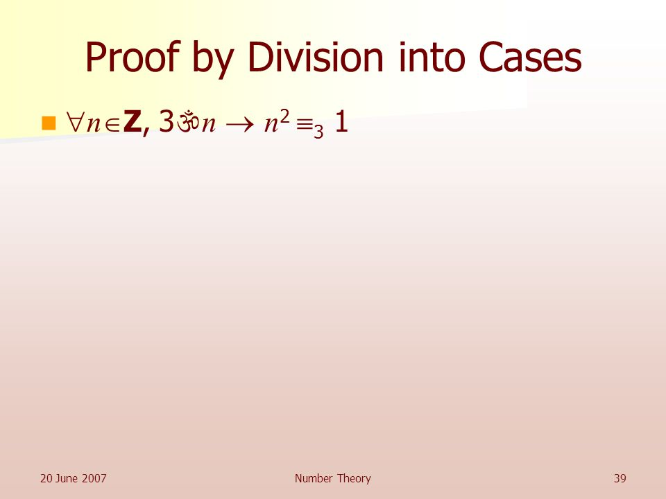 20 June 2007Number Theory39 Proof by Division into Cases  n  Z, 3  n  n 2  3 1