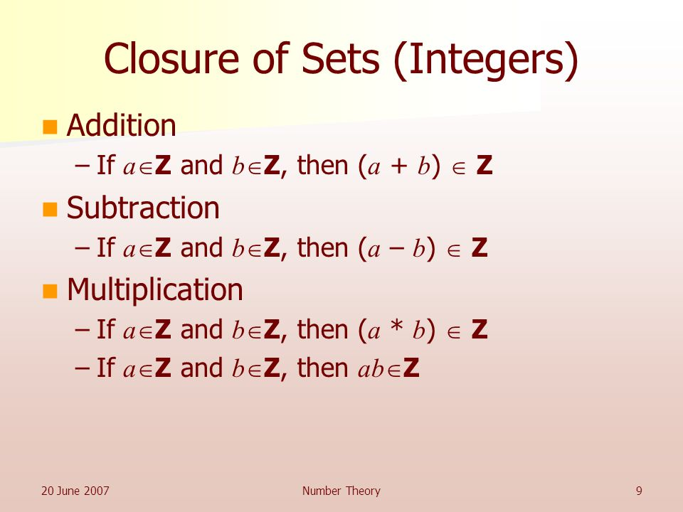 20 June 2007Number Theory9 Closure of Sets (Integers) Addition –If a  Z and b  Z, then ( a + b )  Z Subtraction –If a  Z and b  Z, then ( a – b )  Z Multiplication –If a  Z and b  Z, then ( a * b )  Z –If a  Z and b  Z, then ab  Z