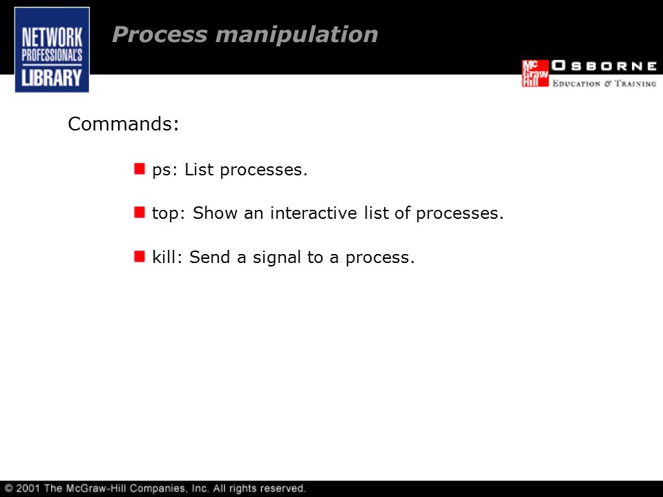 Commands: ps: List processes. top: Show an interactive list of processes.