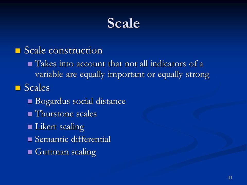 11 Scale Scale construction Scale construction Takes into account that not all indicators of a variable are equally important or equally strong Takes into account that not all indicators of a variable are equally important or equally strong Scales Scales Bogardus social distance Bogardus social distance Thurstone scales Thurstone scales Likert scaling Likert scaling Semantic differential Semantic differential Guttman scaling Guttman scaling
