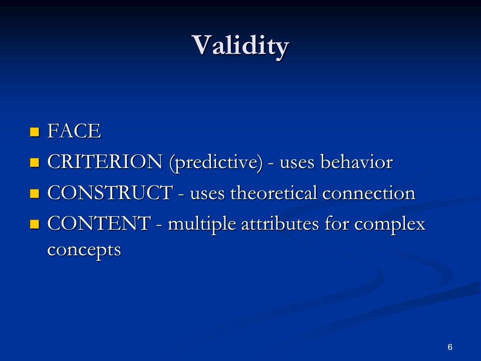 6 Validity FACE FACE CRITERION (predictive) - uses behavior CRITERION (predictive) - uses behavior CONSTRUCT - uses theoretical connection CONSTRUCT - uses theoretical connection CONTENT - multiple attributes for complex concepts CONTENT - multiple attributes for complex concepts