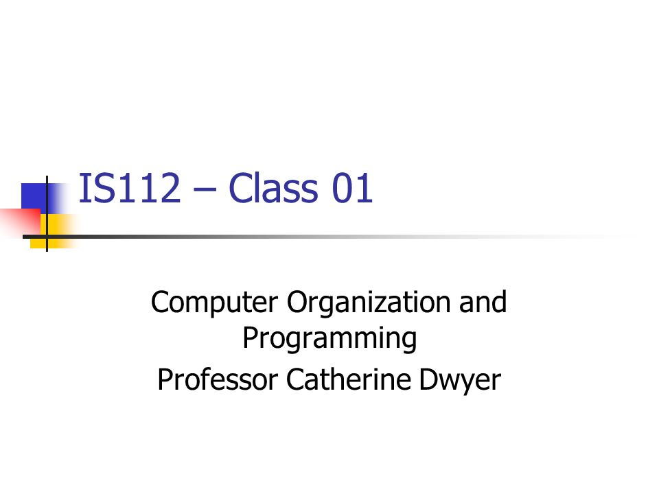 IS112 – Class 01 Computer Organization and Programming Professor Catherine Dwyer