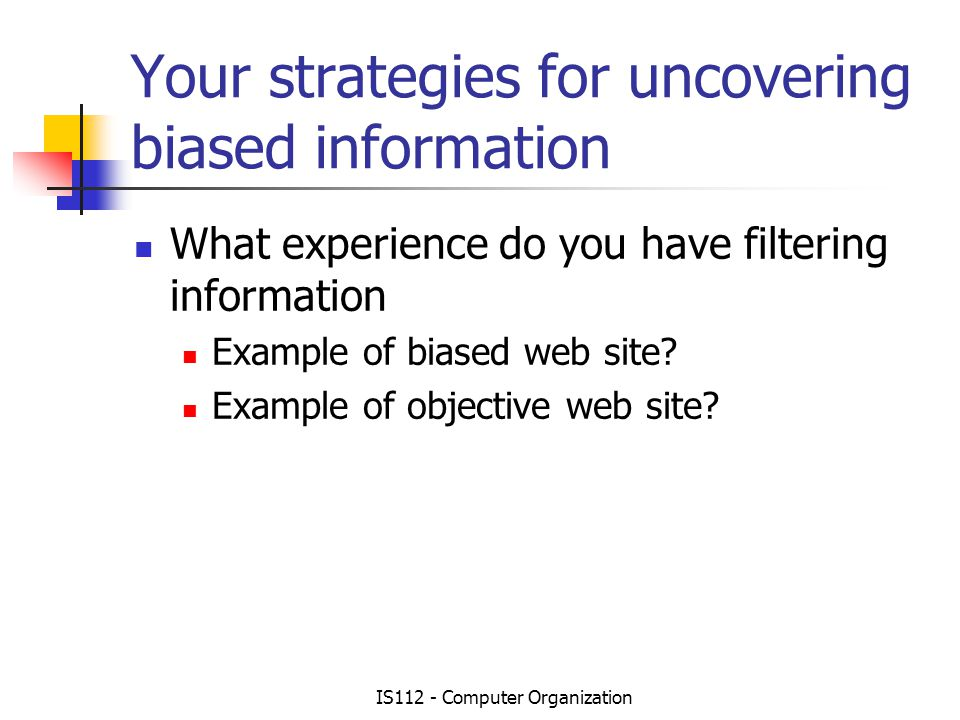 IS112 - Computer Organization Your strategies for uncovering biased information What experience do you have filtering information Example of biased web site.