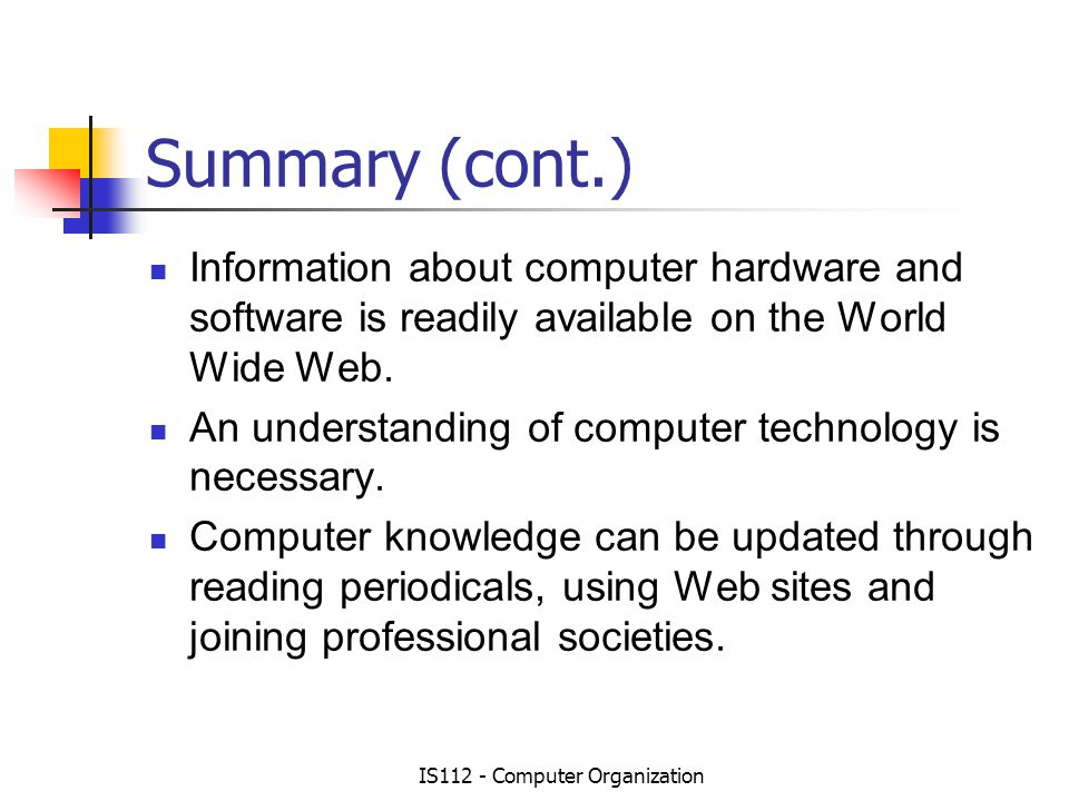IS112 - Computer Organization Summary (cont.) Information about computer hardware and software is readily available on the World Wide Web.