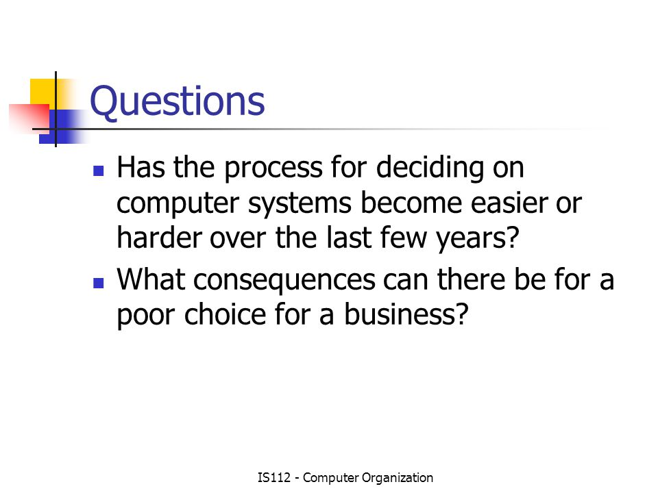 IS112 - Computer Organization Questions Has the process for deciding on computer systems become easier or harder over the last few years.