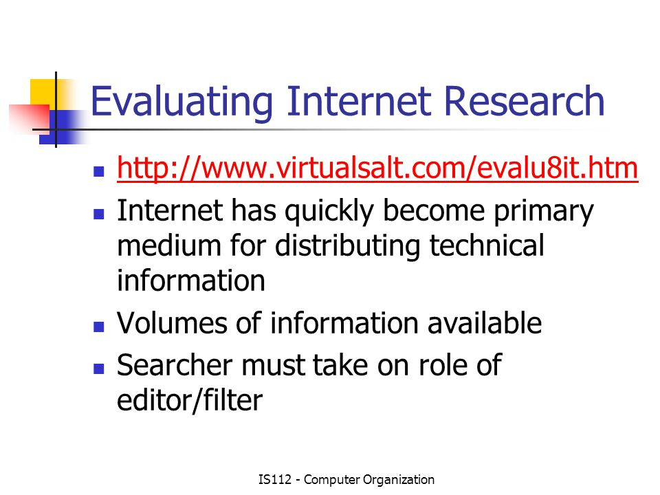 IS112 - Computer Organization Evaluating Internet Research   Internet has quickly become primary medium for distributing technical information Volumes of information available Searcher must take on role of editor/filter