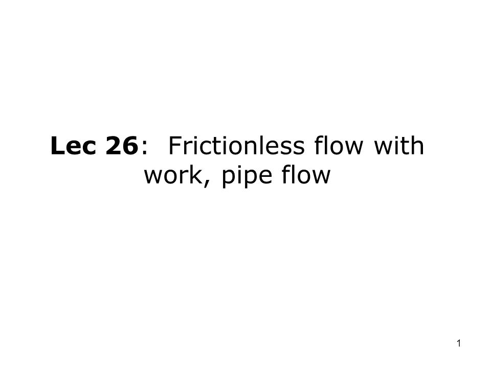 1 Lec 26: Frictionless flow with work, pipe flow