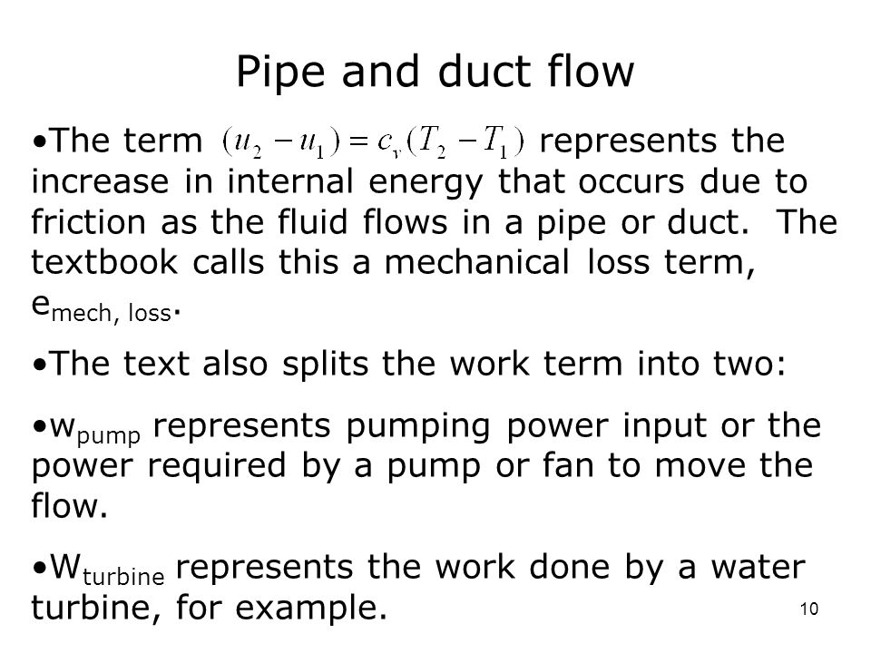 10 Pipe and duct flow The term represents the increase in internal energy that occurs due to friction as the fluid flows in a pipe or duct.