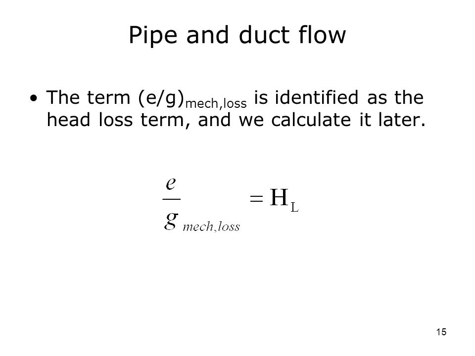 15 Pipe and duct flow The term (e/g) mech,loss is identified as the head loss term, and we calculate it later.