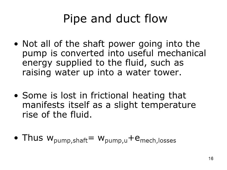16 Pipe and duct flow Not all of the shaft power going into the pump is converted into useful mechanical energy supplied to the fluid, such as raising water up into a water tower.