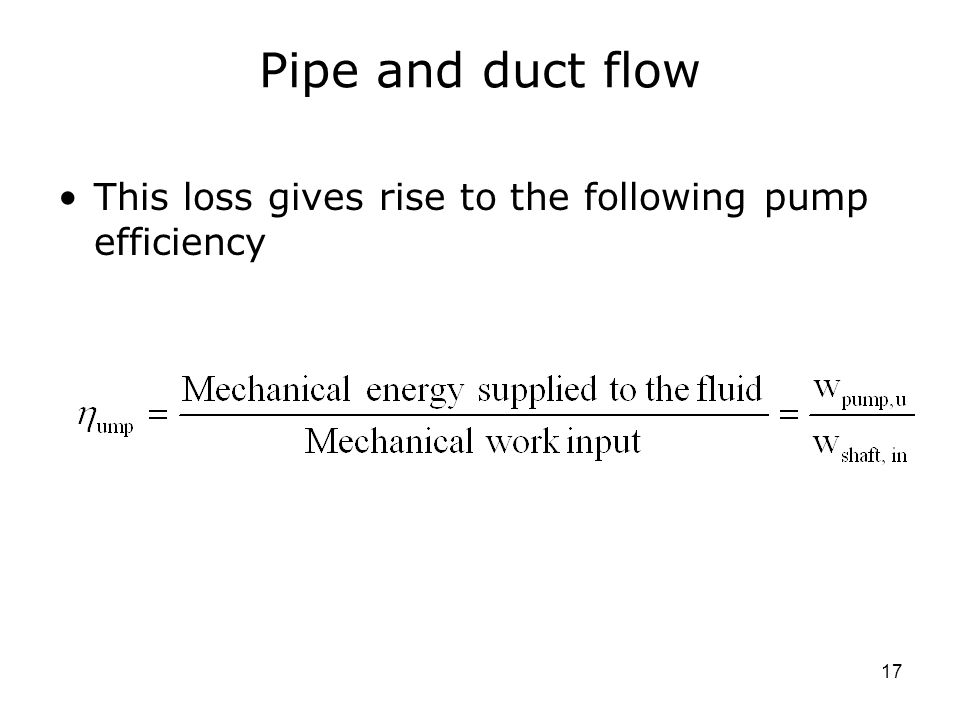 17 Pipe and duct flow This loss gives rise to the following pump efficiency
