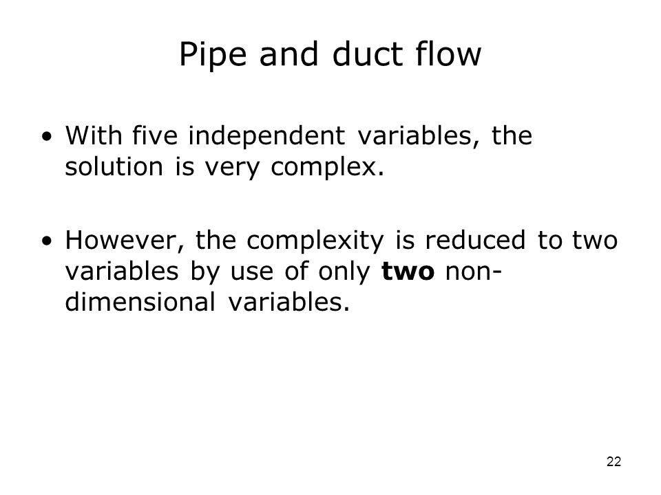 22 Pipe and duct flow With five independent variables, the solution is very complex.