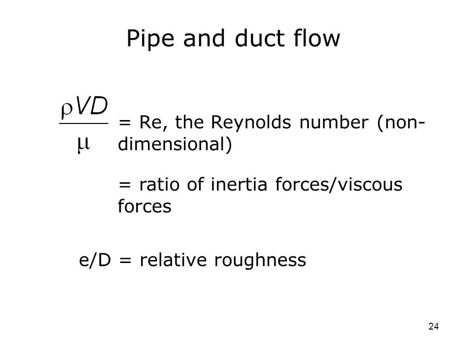 24 Pipe and duct flow = Re, the Reynolds number (non- dimensional) e/D = relative roughness = ratio of inertia forces/viscous forces